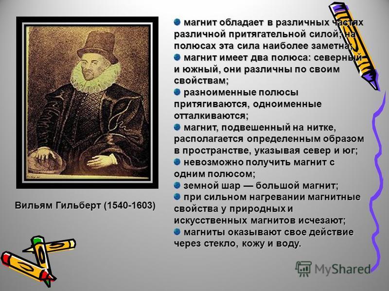 Вильям Гильберт (1540-1603) магнит обладает в различных частях различной притягательной силой; на полюсах эта сила наиболее заметна; магнит обладает в различных частях различной притягательной силой; на полюсах эта сила наиболее заметна; магнит имеет