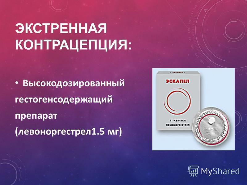 ЭКСТРЕННАЯ КОНТРАЦЕПЦИЯ: Высокодозированный гестаген содержащий препарат (левоноргестрел 1.5 мг)