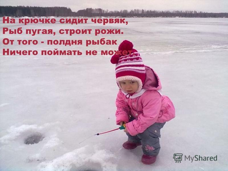На крючке сидит червяк, Рыб пугая, строит рожи. От того - полдня рыбак Ничего поймать не может.