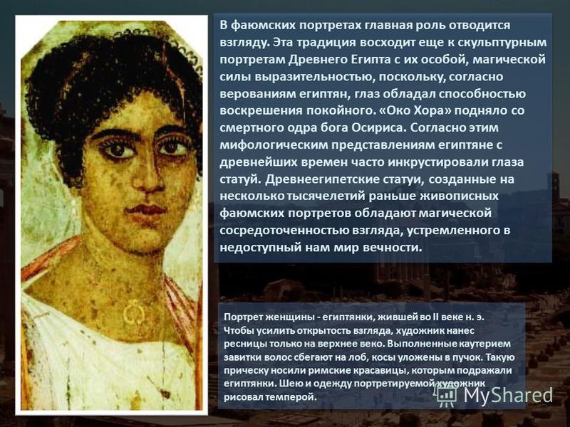 В фаюмских портретах главная роль отводится взгляду. Эта традиция восходит еще к скульптурным портретам Древнего Египта с их особой, магической силы выразительностью, поскольку, согласно верованиям египтян, глаз обладал способностью воскрешения покой
