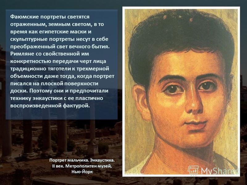 Фаюмские портреты светятся отраженным, земным светом, в то время как египетские маски и скульптурные портреты несут в себе преображенный свет вечного бытия. Римляне со свойственной им конкретностью передачи черт лица традиционно тяготели к трехмерной