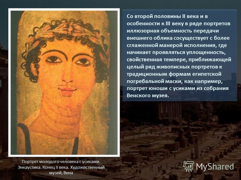Со второй половины II века и в особенности к III веку в ряде портретов иллюзорная объемность передачи внешнего облика сосуществует с более сглаженной манерой исполнения, где начинает проявляться уплощенность, свойственная темпере, приближающей целый