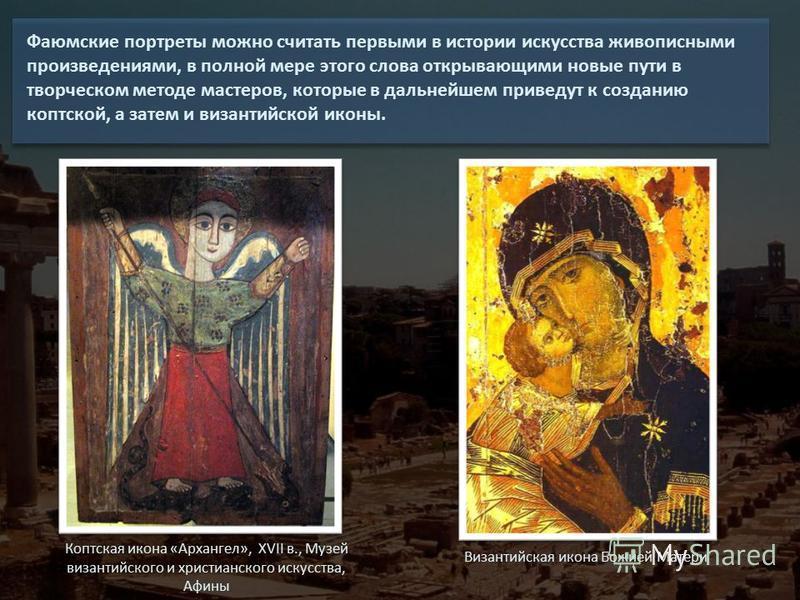 Фаюмские портреты можно считать первыми в истории искусства живописными произведениями, в полной мере этого слова открывающими новые пути в творческом методе мастеров, которые в дальнейшем приведут к созданию коптской, а затем и византийской иконы. К