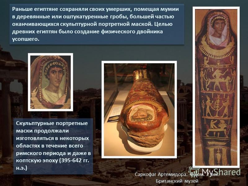 Раньше египтяне сохраняли своих умерших, помещая мумии в деревянные или оштукатуренные гробы, большей частью оканчивающихся скульптурной портретной маской. Целью древних египтян было создание физического двойника усопшего. Скульптурные портретные мас