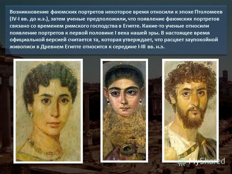 Возникновение фаюмских портретов некоторое время относили к эпохе Птоломеев (IV-I вв. до н.э.), затем ученые предположили, что появление фаюмских портретов связано со временем римского господства в Египте. Какие-то ученые относили появление портретов