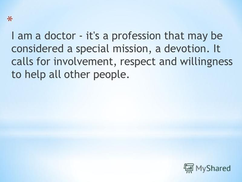 * I am a doctor - it's a profession that may be considered a special mission, a devotion. It calls for involvement, respect and willingness to help all other people.
