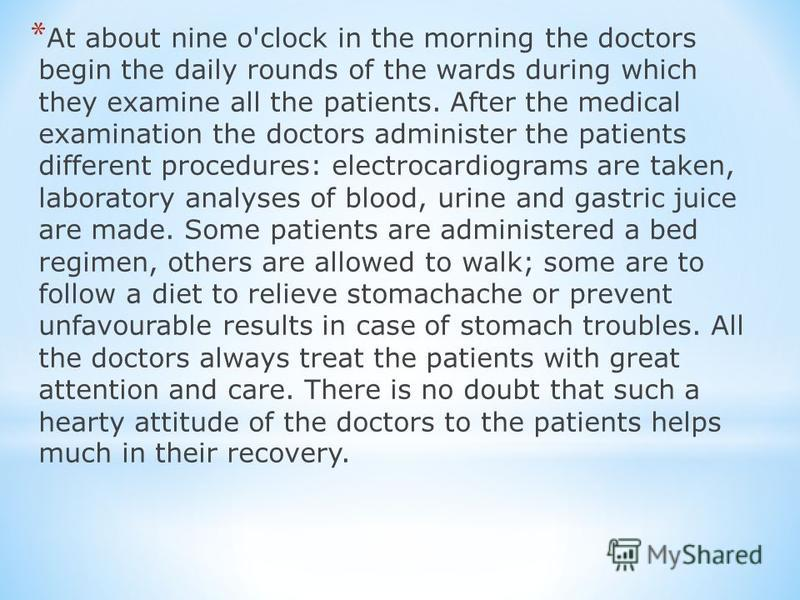 * At about nine o'clock in the morning the doctors begin the daily rounds of the wards during which they examine all the patients. After the medical examination the doctors administer the patients different procedures: electrocardiograms are taken, l