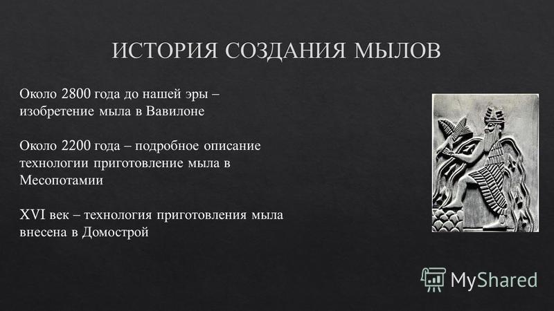 Около 2800 года до нашей эры – изобретение мыла в Вавилоне Около 2200 года – подробное описание технологии приготовление мыла в Месопотамии XVI век – технология приготовления мыла внесена в Домострой