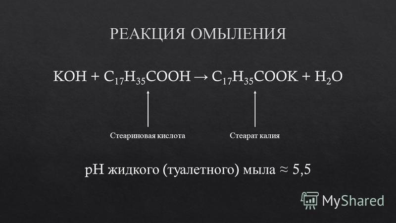 KOH + C 17 H 35 COOH C 17 H 35 COOK + H 2 O Стеариновая кислота Стеарат калия pH жидкого ( туалетного ) мыла 5,5