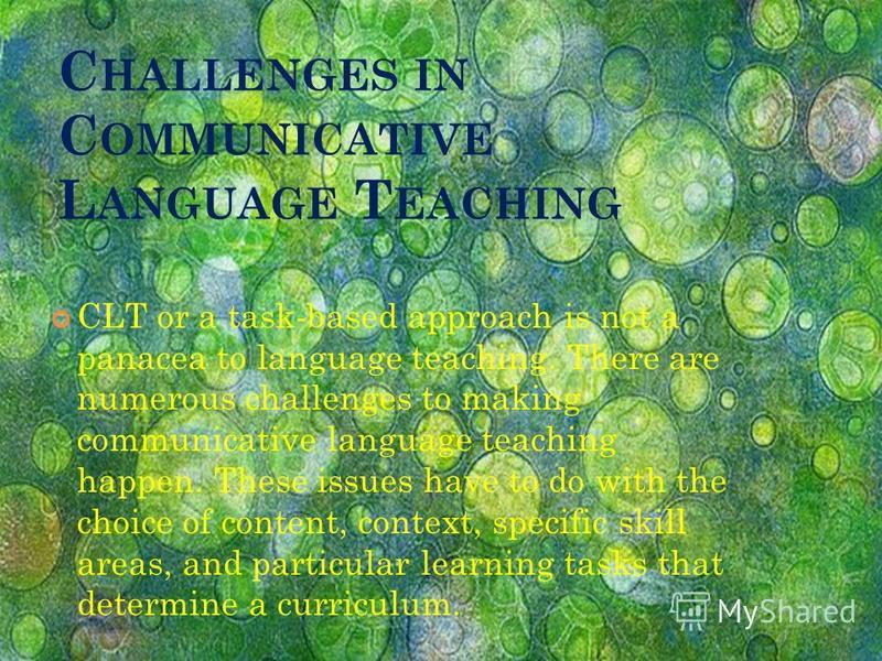 C HALLENGES IN C OMMUNICATIVE L ANGUAGE T EACHING CLT or a task-based approach is not a panacea to language teaching. There are numerous challenges to making communicative language teaching happen. These issues have to do with the choice of content,