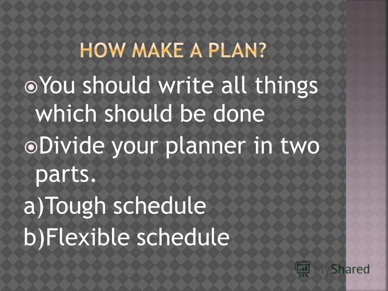 You should write all things which should be done Divide your planner in two parts. a)Tough schedule b)Flexible schedule