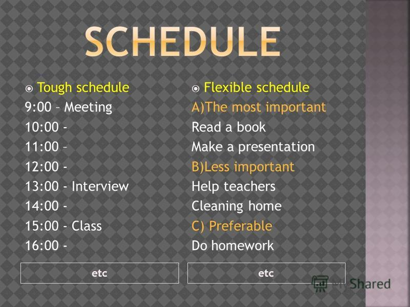 etc Tough schedule 9:00 – Meeting 10:00 - 11:00 – 12:00 - 13:00 - Interview 14:00 - 15:00 - Class 16:00 - Flexible schedule A)The most important Read a book Make a presentation B)Less important Help teachers Cleaning home C) Preferable Do homework