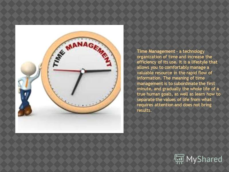 Time Management - a technology organization of time and increase the efficiency of its use. It is a lifestyle that allows you to comfortably manage a valuable resource in the rapid flow of information. The meaning of time management is to subordinate