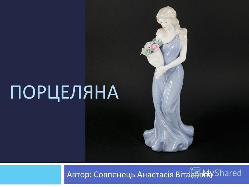 ПОРЦЕЛЯНА Автор : Совпенець Анастасія Віталіївна
