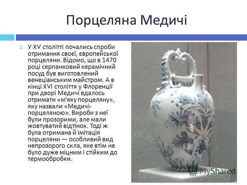 Порцеляна Медичі У XV столітті почались спроби отримання своєї, європейської порцеляни. Відомо, що в 1470 році серпанковий керамічний посуд був виготовлений венеціанським майстром. А в кінці XVI століття у Флоренції при дворі Медичі вдалось отримати