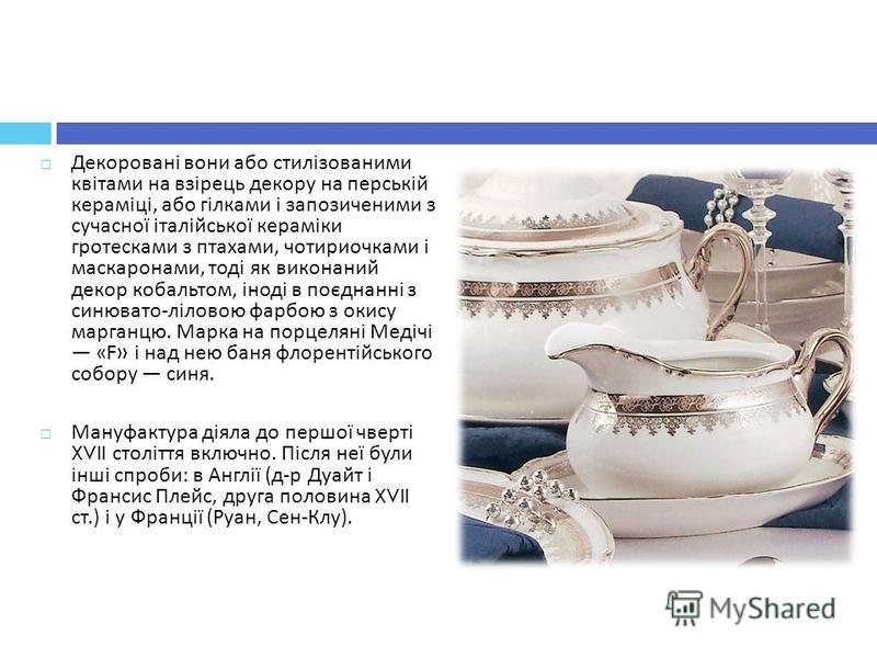 Декоровані вони або стилізованими квітами на взірець декору на перській кераміці, або гілками і запозиченими з сучасної італійської кераміки гротесками з птахами, чотириочками і маскаронами, тоді як виконаний декор кобальтом, іноді в поєднанні з синю