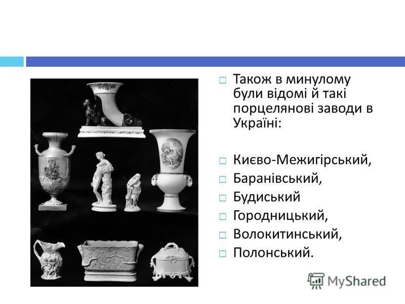 Також в минулому були відомі й такі порцелянові заводи в Україні : Києво - Межигірський, Баранівський, Будиський Городницький, Волокитинський, Полонський.