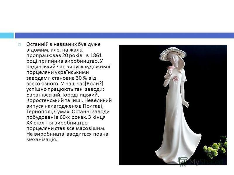 Останній з названих був дуже відомим, але, на жаль, пропрацював 20 років і в 1861 році припинив виробництво. У радянський час випуск художньої порцеляни українськими заводами становив 30 % від всесоюзного. У наш час [ Коли ?] успішно працюють такі за