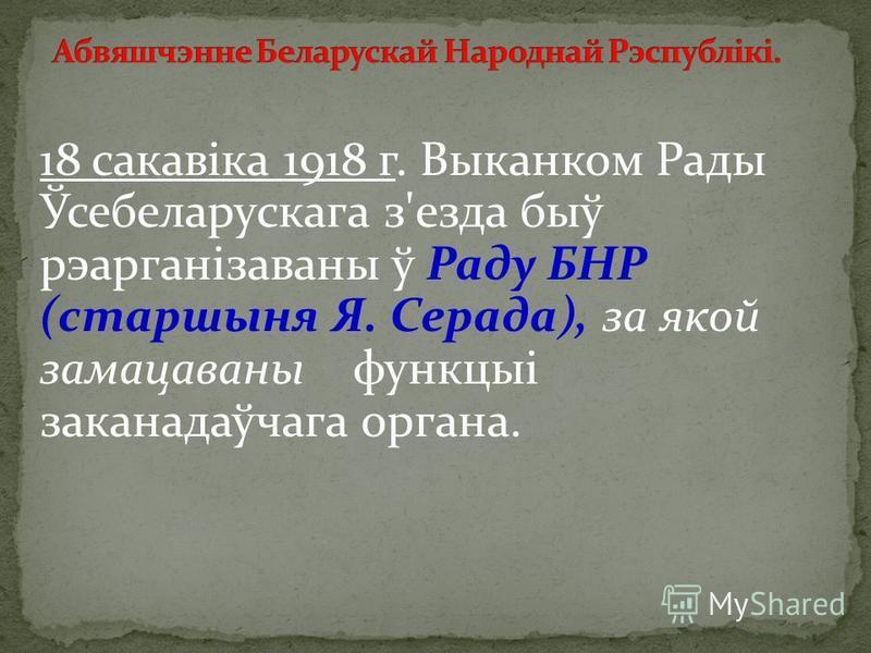 18 сакавіка 1918 г. Выканком Рады Ўсебеларускага звезда быў рэарганізаваны ў Раду БНР (старшыня Я. Серада), за якой замацаваны функцыі заканадаўчага органа.