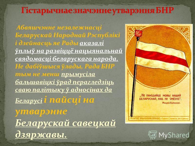 Абвяшчэнне незалежнасці Беларускай Народнай Рэспублікі і дзейнасць яе Рады аказалі ўплыў на развіццё нацыянальнай свядомасці беларускага народа. Не дабіўшыся ўлады, Рада БНР тым не менш прымусіла бальшавіцкі ўрад перагледзіць сваю палітыку ў адносіна