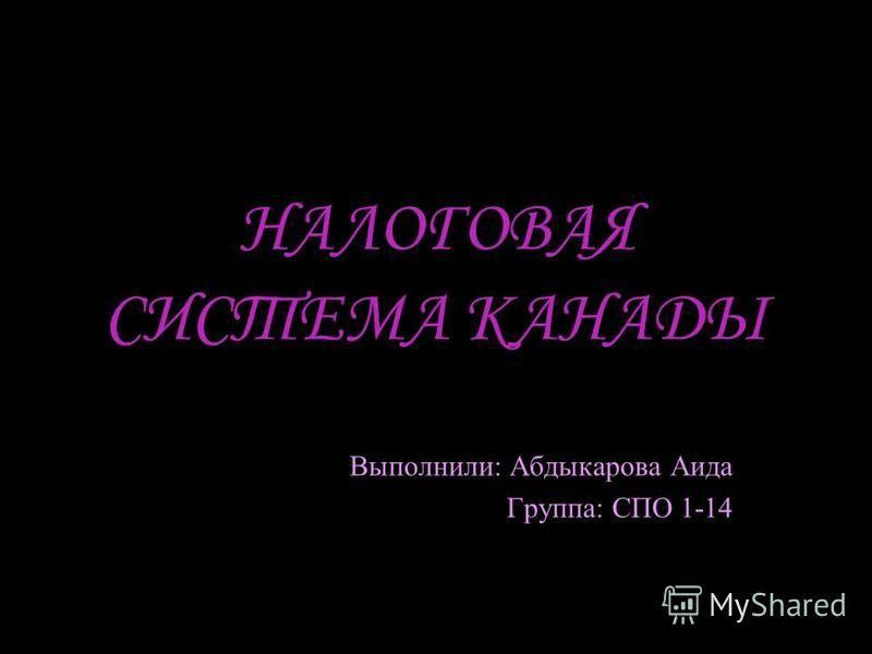 НАЛОГОВАЯ СИСТЕМА КАНАДЫ Выполнили: Абдыкарова Аида Группа: СПО 1-14