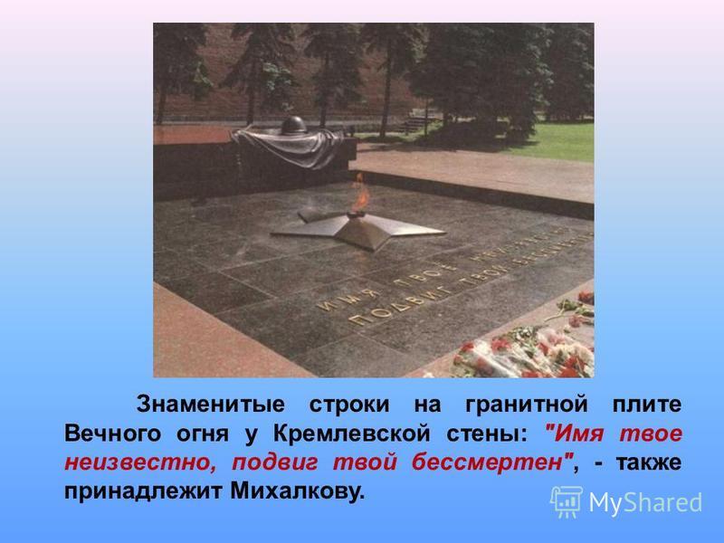 Знаменитые строки на гранитной плите Вечного огня у Кремлевской стены: Имя твое неизвестно, подвиг твой бессмертен, - также принадлежит Михалкову.