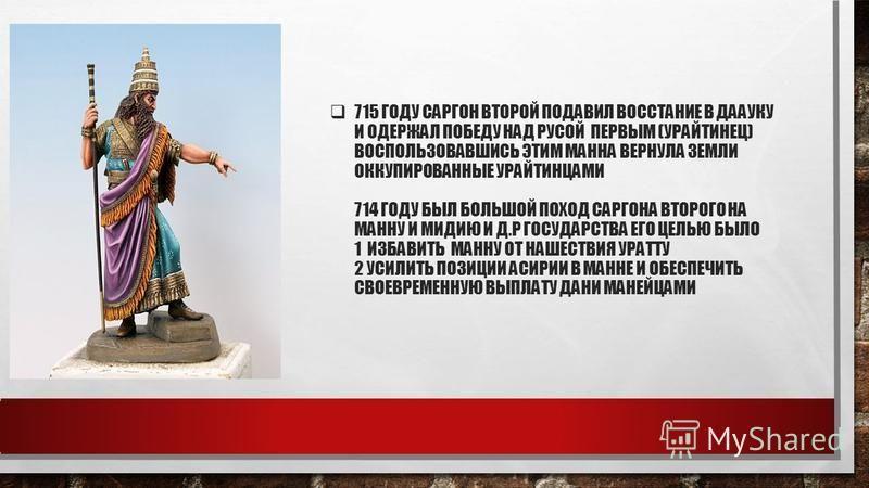 715 ГОДУ САРГОН ВТОРОЙ ПОДАВИЛ ВОССТАНИЕ В ДААУКУ И ОДЕРЖАЛ ПОБЕДУ НАД РУСОЙ ПЕРВЫМ (УРАЙТИНЕЦ) ВОСПОЛЬЗОВАВШИСЬ ЭТИМ МАННА ВЕРНУЛА ЗЕМЛИ ОККУПИРОВАННЫЕ УРАЙТИНЦАМИ 714 ГОДУ БЫЛ БОЛЬШОЙ ПОХОД САРГОНА ВТОРОГО НА МАННУ И МИДИЮ И Д.Р ГОСУДАРСТВА ЕГО ЦЕЛ