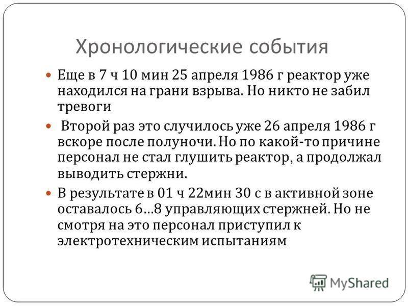 Хронологические события Еще в 7 ч 10 мин 25 апреля 1986 г реактор уже находился на грани взрыва. Но никто не забил тревоги Второй раз это случилось уже 26 апреля 1986 г вскоре после полуночи. Но по какой - то причине персонал не стал глушить реактор,