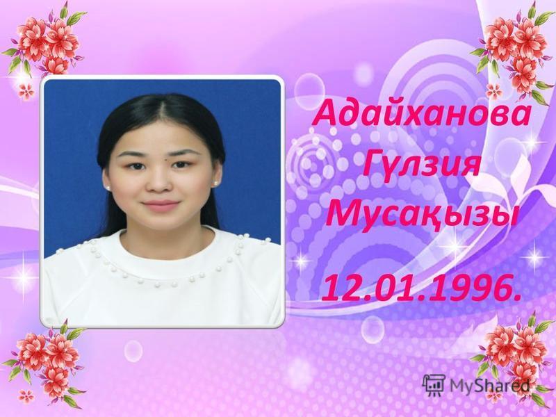 Адайханова Гүлзия Мусақызы 12.01.1996.