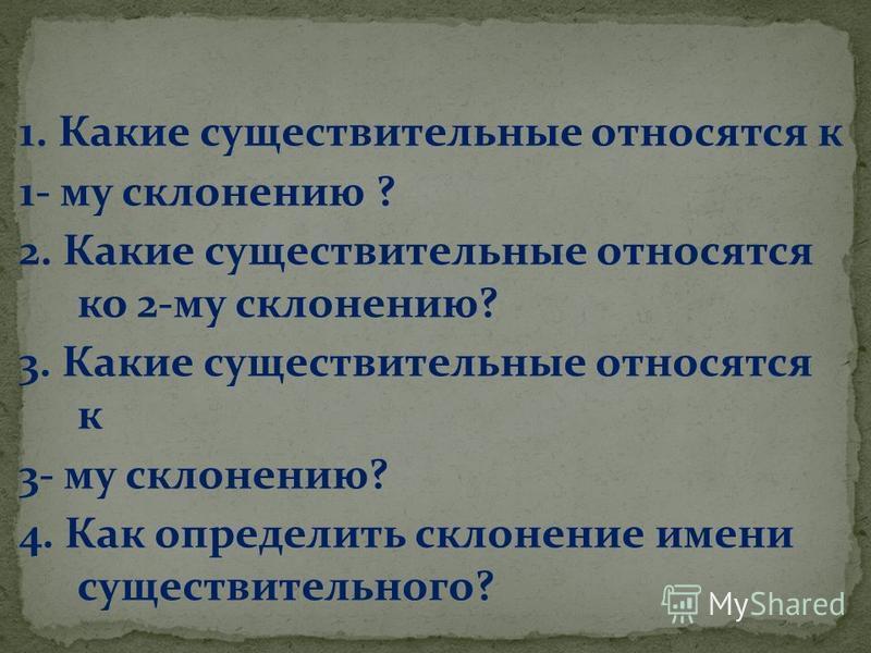 1. Какие существительные относятся к 1- му склонению ? 2. Какие существительные относятся ко 2-му склонению? 3. Какие существительные относятся к 3- му склонению? 4. Как определить склонение имени существительного?