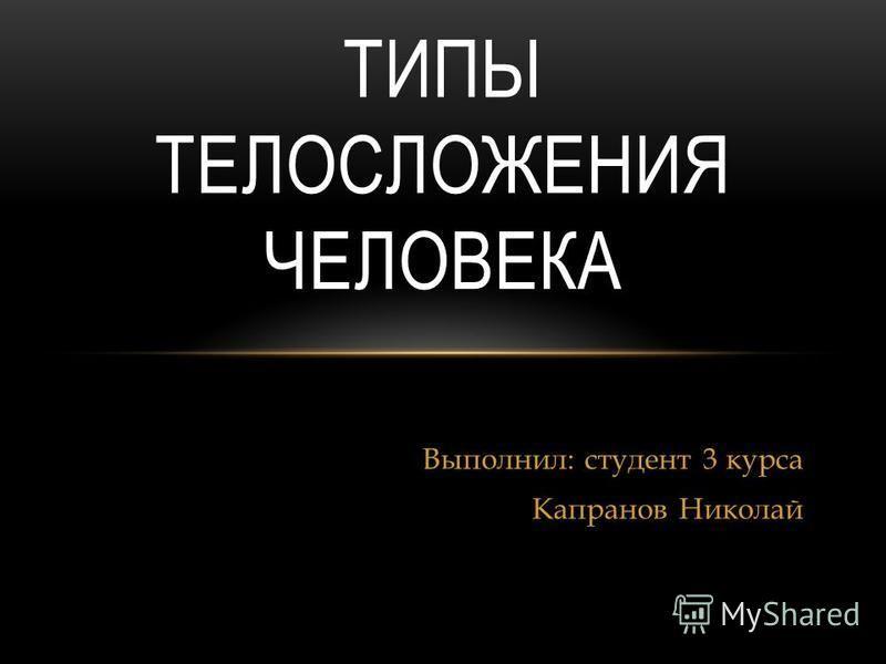 Выполнил: студент 3 курса Капранов Николай ТИПЫ ТЕЛОСЛОЖЕНИЯ ЧЕЛОВЕКА