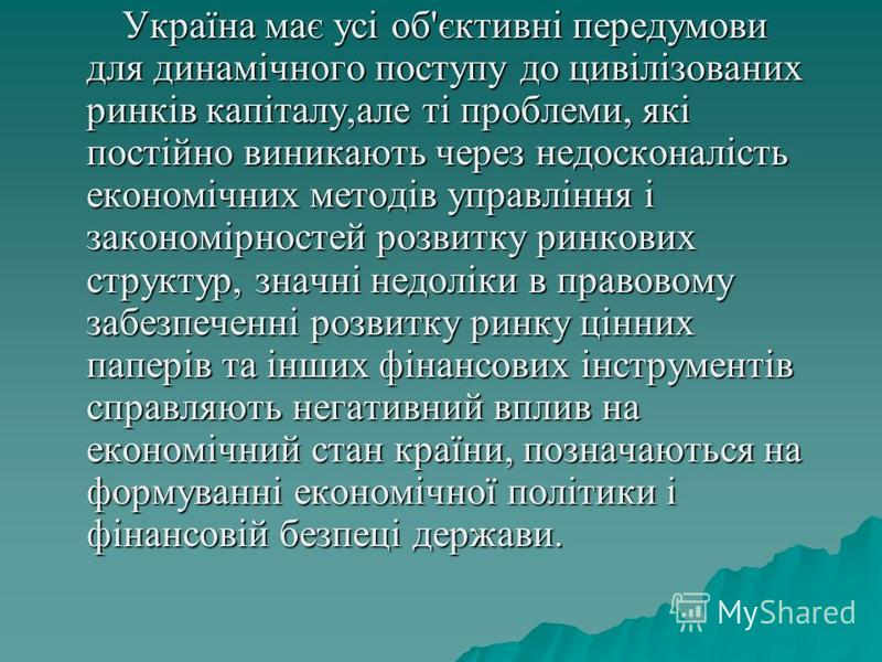 Україна має усі об'єктивні передумови для динамічного поступу до цивілізованих ринків капіталу,але ті проблеми, які постійно виникають через недосконалість економічних методів управління і закономірностей розвитку ринкових структур, значні недоліки в