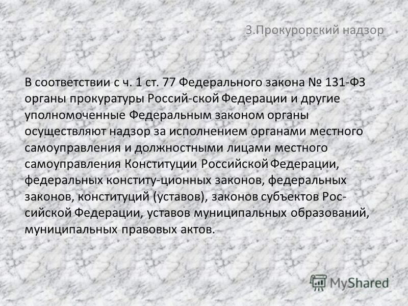 3. Прокурорский надзор В соответствии с ч. 1 ст. 77 Федерального закона 131-ФЗ органы прокуратуры Россий-ской Федерации и другие уполномоченные Федеральным законом органы осуществляют надзор за исполнением органами местного самоуправления и должностн