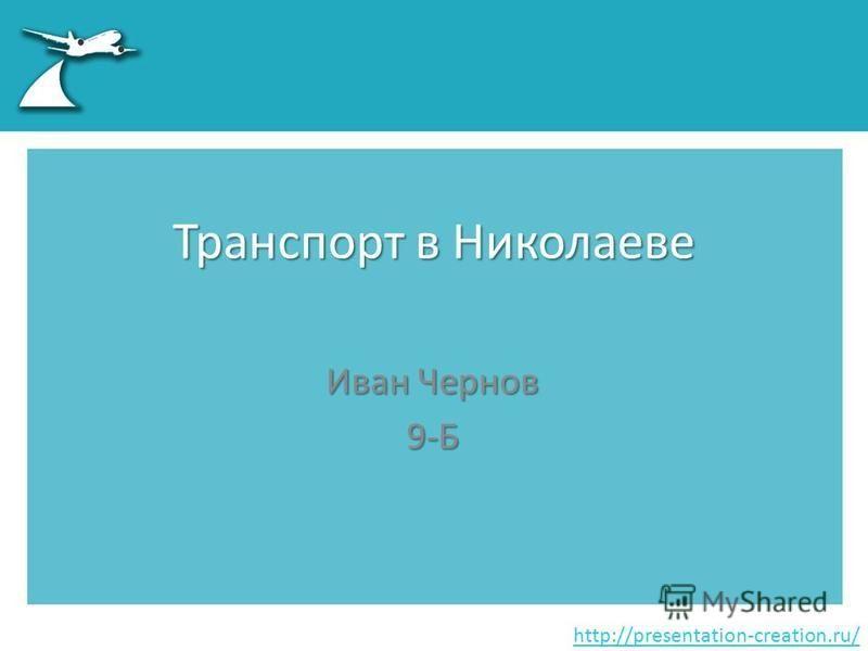 http://presentation-creation.ru/ Транспорт в Николаеве Иван Чернов 9-Б