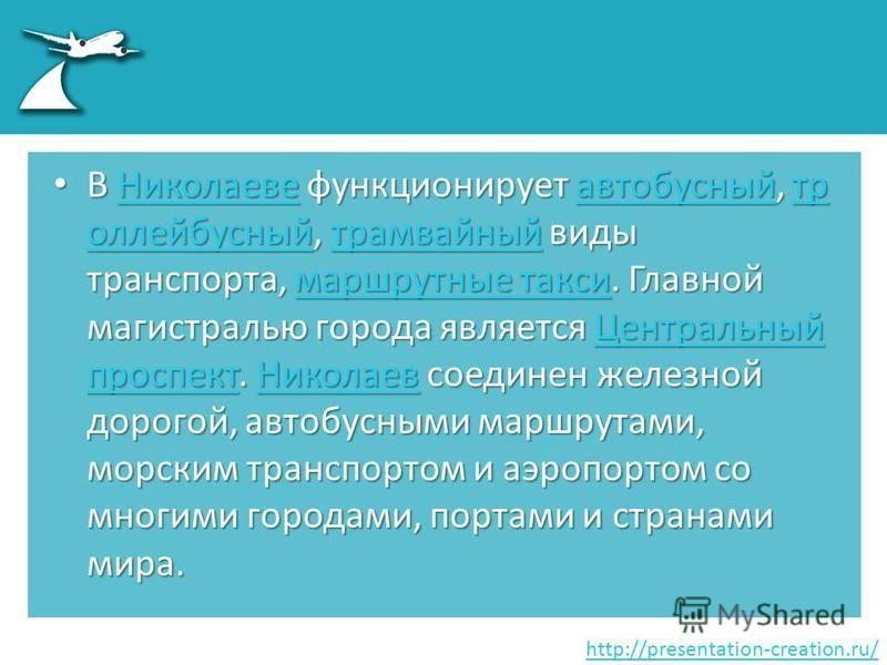 http://presentation-creation.ru/ В Николаеве функционирует автобусный, троллейбусный, трамвайный виды транспорта, маршрутные такси. Главной магистралью города является Центральный проспект. Николаев соединен железной дорогой, автобусными маршрутами,