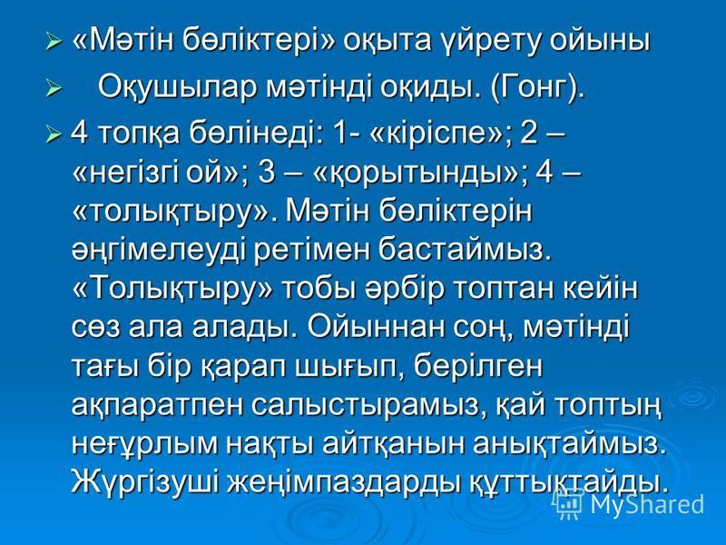 «Мәтін бөліктері» оқыта үйрету ойыны «Мәтін бөліктері» оқыта үйрету ойыны Оқушылар мәтінді оқиды. (Гонг). Оқушылар мәтінді оқиды. (Гонг). 4 топқа бөлінеді: 1- «кіріспе»; 2 – «негізгі ой»; 3 – «қорытынды»; 4 – «толықтыру». Мәтін бөліктерін әңгімелеуді