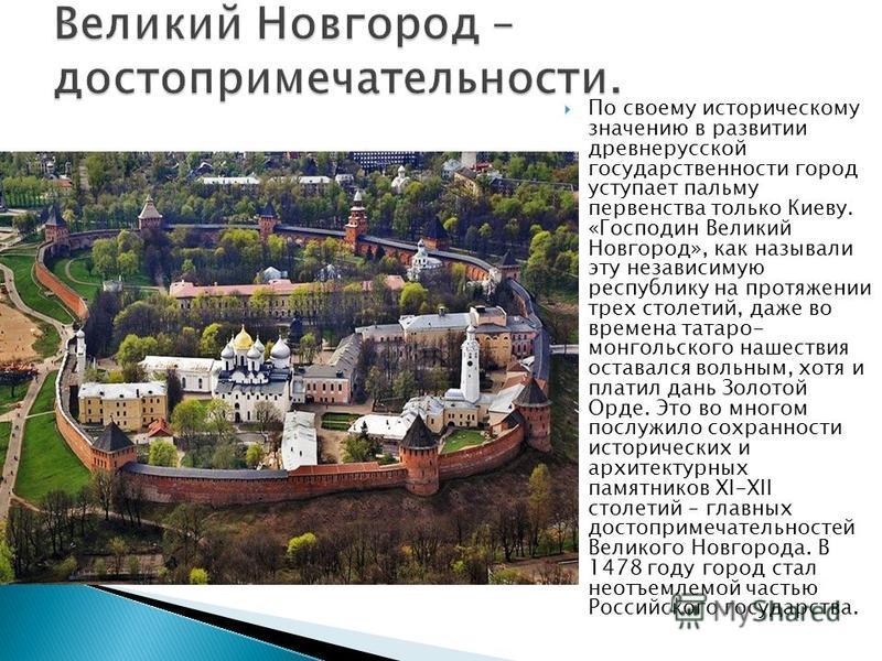 По своему историческому значению в развитии древнерусской государственности город уступает пальму первенства только Киеву. «Господин Великий Новгород», как называли эту независимую республику на протяжении трех столетий, даже во времена татаро- монго