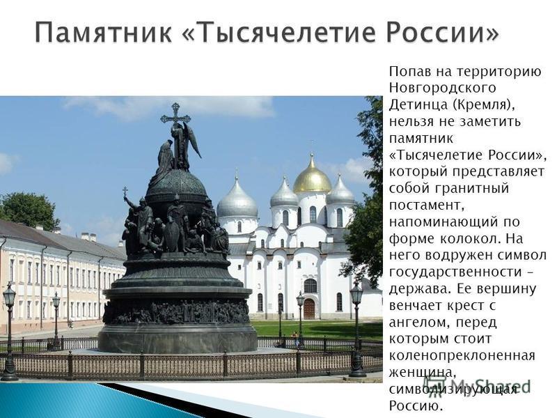 Попав на территорию Новгородского Детинца (Кремля), нельзя не заметить памятник «Тысячелетие России», который представляет собой гранитный постамент, напоминающий по форме колокол. На него водружен символ государственности – держава. Ее вершину венча