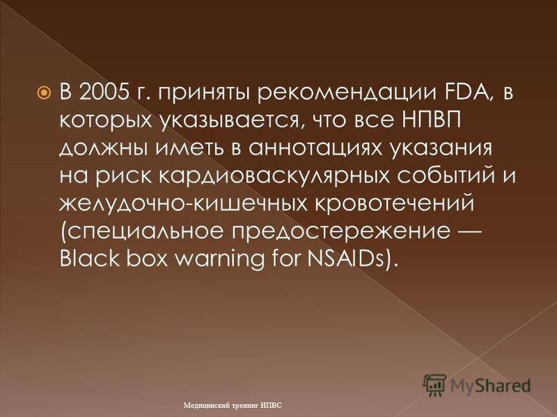 В 2005 г. приняты рекомендации FDA, в которых указывается, что все НПВП должны иметь в аннотациях указания на риск кардиоваскулярных событий и желудочно-кишечных кровотечений (специальное предостережение Black box warning for NSAIDs). Медицинский тре