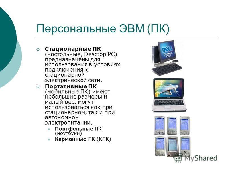 Персональные ЭВМ (ПК) Стационарные ПК (настольные, Desctop PC) предназначены для использования в условиях подключения к стационарной электрической сети. Портативные ПК (мобильные ПК) имеют небольшие размеры и малый вес, могут использоваться как при с