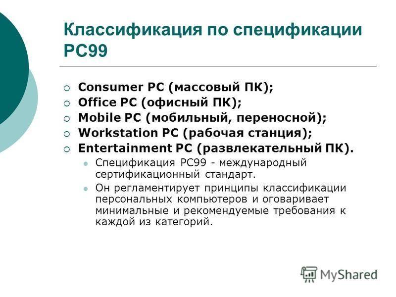 Классификация по спецификации PC99 Consumer PC (массовый ПК); Office PC (офисный ПК); Mobile PC (мобильный, переносной); Workstation PC (рабочая станция); Entertainment PC (развлекательный ПК). Спецификация РС99 - международный сертификационный станд