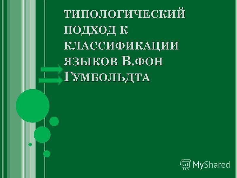 ТИПОЛОГИЧЕСКИЙ ПОДХОД К КЛАССИФИКАЦИИ ЯЗЫКОВ В. ФОН Г УМБОЛЬДТА