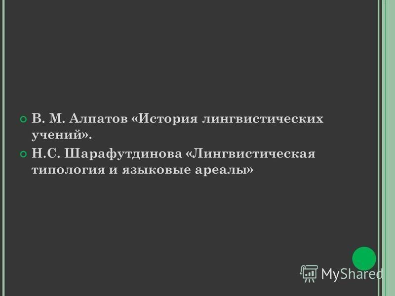 В. М. Алпатов «История лингвистических учений». Н.С. Шарафутдинова «Лингвистическая типология и языковые ареалы»