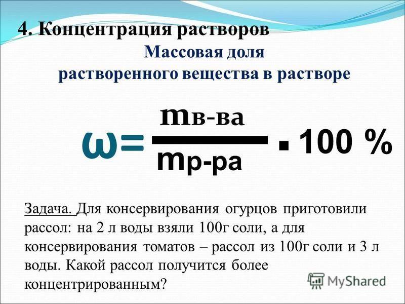 ω= m в-ва m р-ра. 100 % 4. Концентрация растворов Массовая доля растворенного вещества в растворе Задача. Для консервирования огурцов приготовили рассол: на 2 л воды взяли 100 г соли, а для консервирования томатов – рассол из 100 г соли и 3 л воды. К