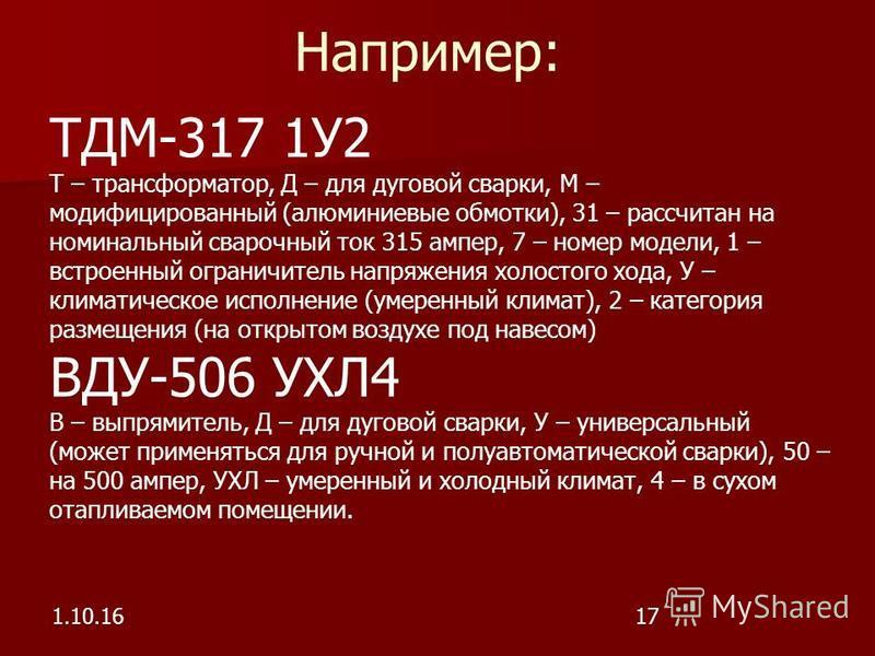 Например: 1.10.1617 ТДМ-317 1У2 Т – трансформатор, Д – для дуговой сварки, М – модифицированный (алюминиевые обмотки), 31 – рассчитан на номинальный сварочный ток 315 ампер, 7 – номер модели, 1 – встроенный ограничитель напряжения холостого хода, У –
