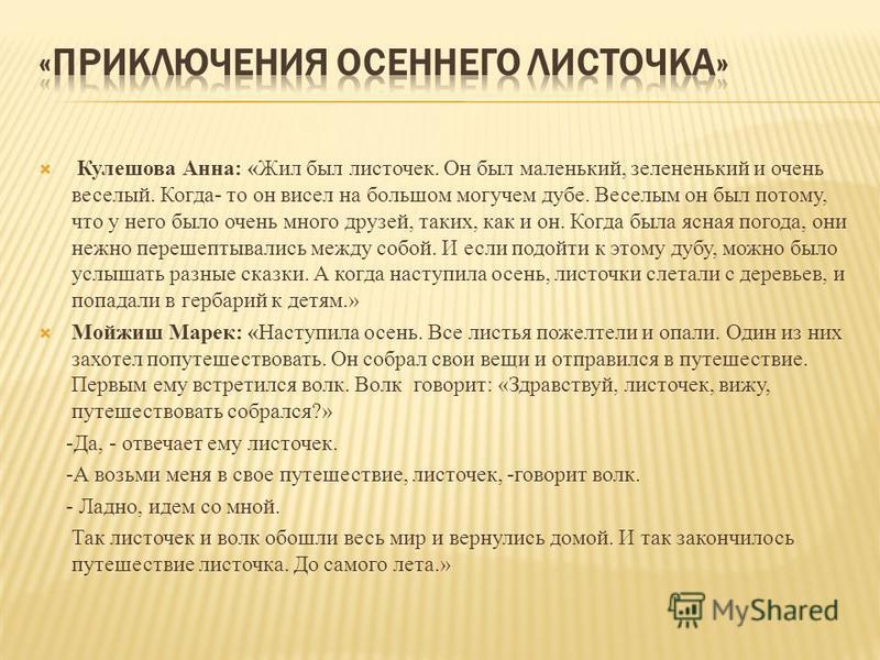 Кулешова Анна: «Жил был листочек. Он был маленький, зелененький и очень веселый. Когда- то он висел на большом могучем дубе. Веселым он был потому, что у него было очень много друзей, таких, как и он. Когда была ясная погода, они нежно перешептывалис
