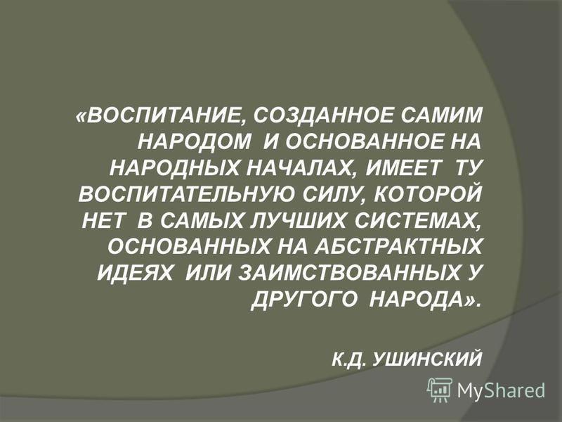 «ВОСПИТАНИЕ, СОЗДАННОЕ САМИМ НАРОДОМ И ОСНОВАННОЕ НА НАРОДНЫХ НАЧАЛАХ, ИМЕЕТ ТУ ВОСПИТАТЕЛЬНУЮ СИЛУ, КОТОРОЙ НЕТ В САМЫХ ЛУЧШИХ СИСТЕМАХ, ОСНОВАННЫХ НА АБСТРАКТНЫХ ИДЕЯХ ИЛИ ЗАИМСТВОВАННЫХ У ДРУГОГО НАРОДА». К.Д. УШИНСКИЙ