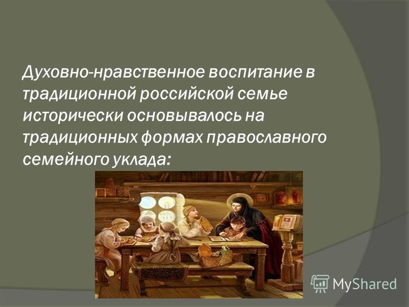 Духовно-нравственное воспитание в традиционной российской семье исторически основывалось на традиционных формах православного семейного уклада: