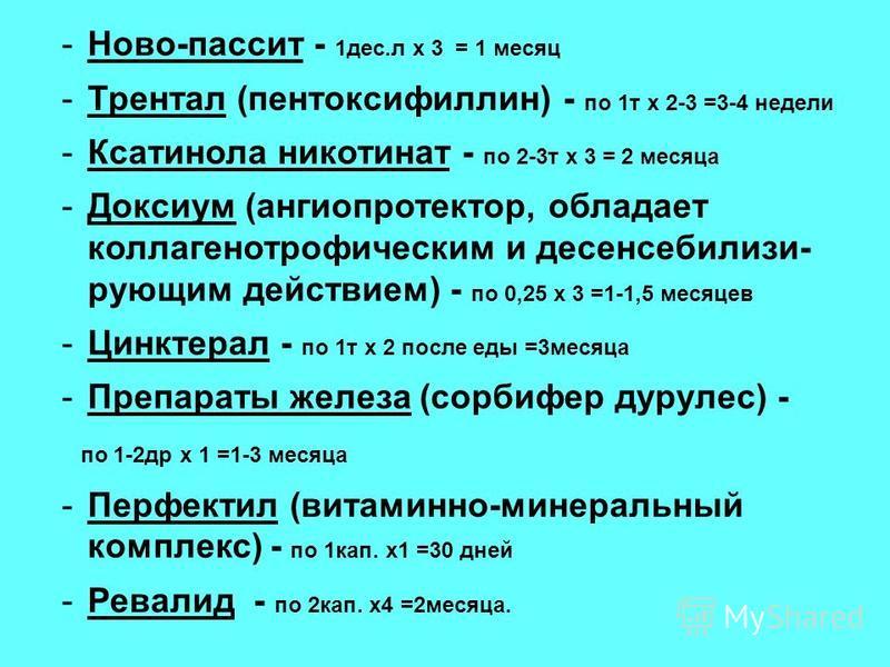 -Ново-пассит - 1 дес.л х 3 = 1 месяц -Трентал (пентоксифиллин) - по 1 т х 2-3 =3-4 недели -Ксатинола никотинат - по 2-3 т х 3 = 2 месяца -Доксиум (ангиопротектор, обладает коллагенотрофическим и десенсебилизи- рующим действием) - по 0,25 х 3 =1-1,5 м
