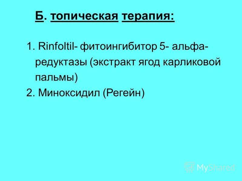 Б. топическая терапия: 1. Rinfoltil- фитоингибитор 5- альфа- редуктазы (экстракт ягод карликовой пальмы) 2. Миноксидил (Регейн)